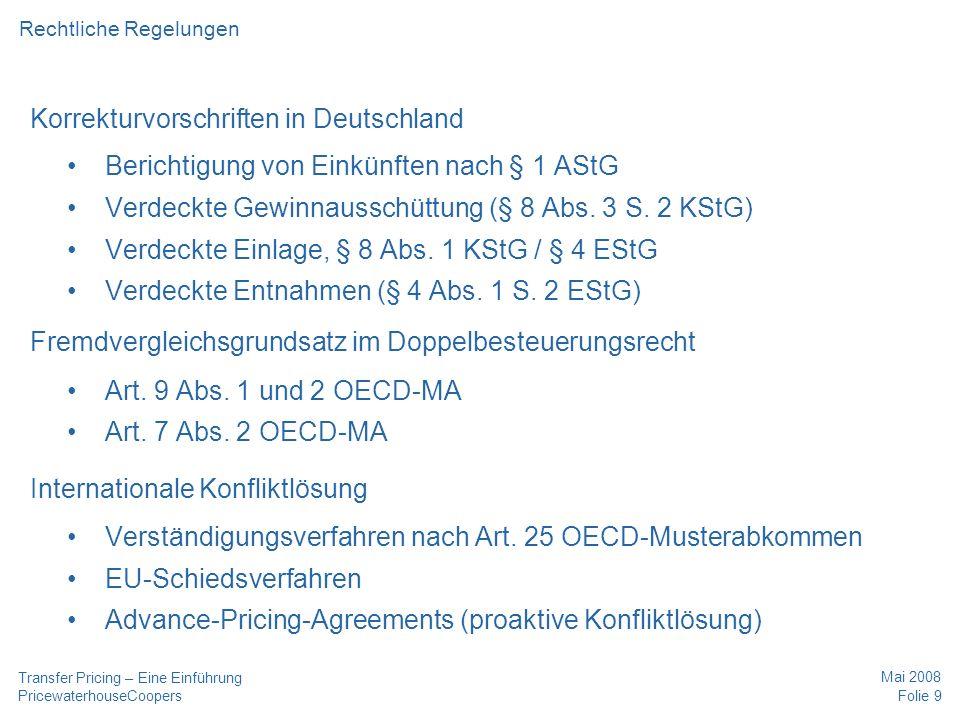 PricewaterhouseCoopers Mai 2008 Folie 9 Transfer Pricing – Eine Einführung Korrekturvorschriften in Deutschland Berichtigung von Einkünften nach § 1 AStG Verdeckte Gewinnausschüttung (§ 8 Abs.