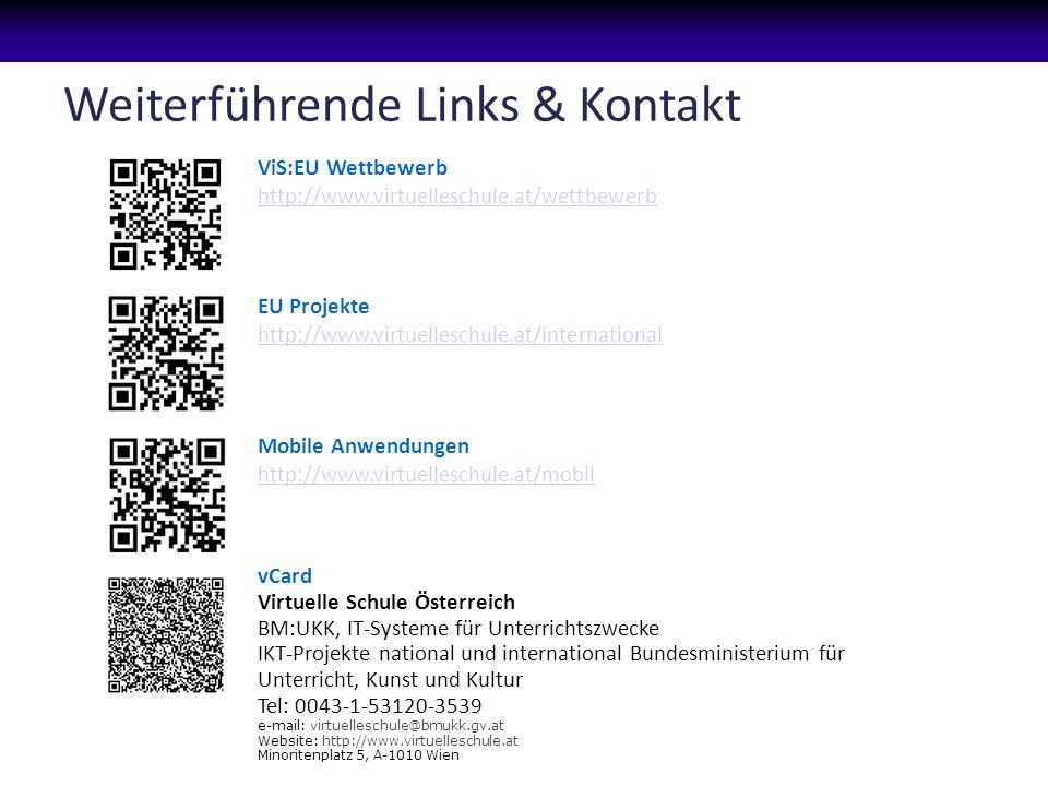 Weiterführende Links & Kontakt ViS:EU Wettbewerb http://www.virtuelleschule.at/wettbewerb http://www.virtuelleschule.at/wettbewerb EU Projekte http://www.virtuelleschule.at/international http://www.virtuelleschule.at/international Mobile Anwendungen http://www.virtuelleschule.at/mobil http://www.virtuelleschule.at/mobil vCard Virtuelle Schule Österreich BM:UKK, IT-Systeme für Unterrichtszwecke IKT-Projekte national und international Bundesministerium für Unterricht, Kunst und Kultur Tel: 0043-1-53120-3539 e-mail: virtuelleschule@bmukk.gv.at Website: http://www.virtuelleschule.at Minoritenplatz 5, A-1010 Wien