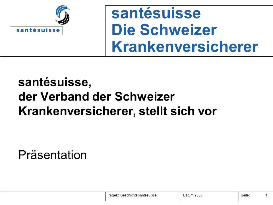 Projekt:Datum:Seite:2006 Geschichte santésuisse 1 santésuisse, der Verband der Schweizer Krankenversicherer, stellt sich vor Präsentation santésuisse