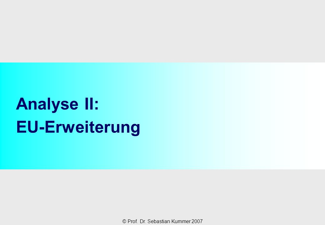 © Prof. Dr. Sebastian Kummer 2007 Analyse II: EU-Erweiterung