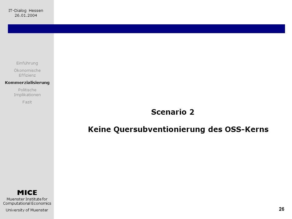 MICE Muenster Institute for Computational Economics University of Muenster IT-Dialog Hessen 26.01.2004 26 Scenario 2 Keine Quersubventionierung des OSS-Kerns Einführung Ökonomische Effizienz Kommerzialisierung Politische Implikationen Fazit
