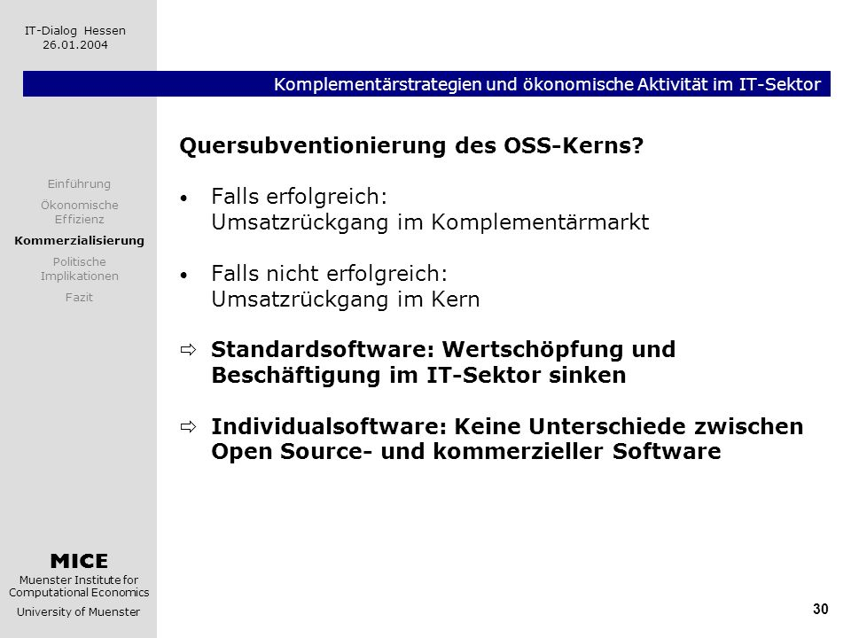 MICE Muenster Institute for Computational Economics University of Muenster IT-Dialog Hessen 26.01.2004 30 Komplementärstrategien und ökonomische Aktivität im IT-Sektor Quersubventionierung des OSS-Kerns.