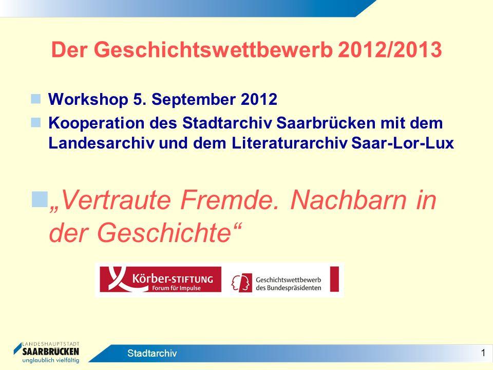 1 Stadtarchiv Der Geschichtswettbewerb 2012/2013 Workshop 5. September 2012 Kooperation des Stadtarchiv Saarbrücken mit dem Landesarchiv und dem Liter