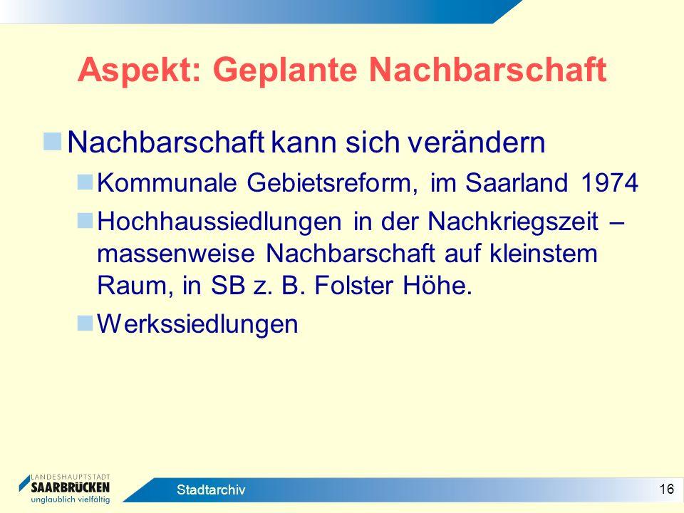 16 Stadtarchiv Aspekt: Geplante Nachbarschaft Nachbarschaft kann sich verändern Kommunale Gebietsreform, im Saarland 1974 Hochhaussiedlungen in der Na
