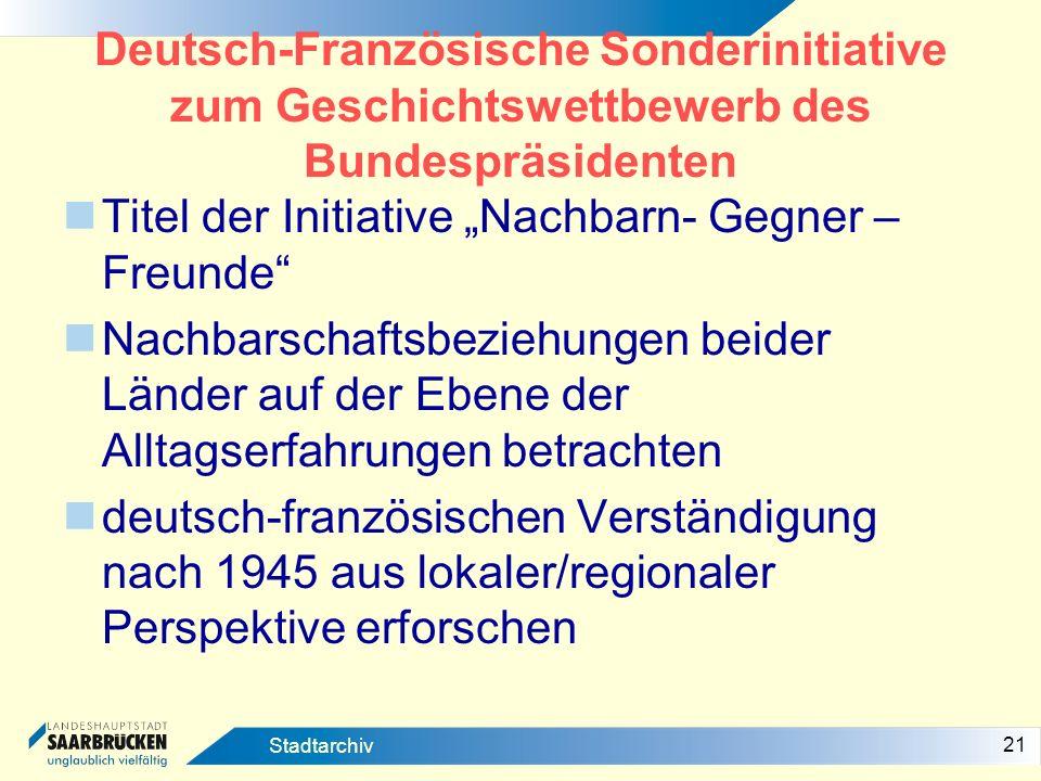 21 Stadtarchiv Deutsch-Französische Sonderinitiative zum Geschichtswettbewerb des Bundespräsidenten Titel der Initiative Nachbarn- Gegner – Freunde Na