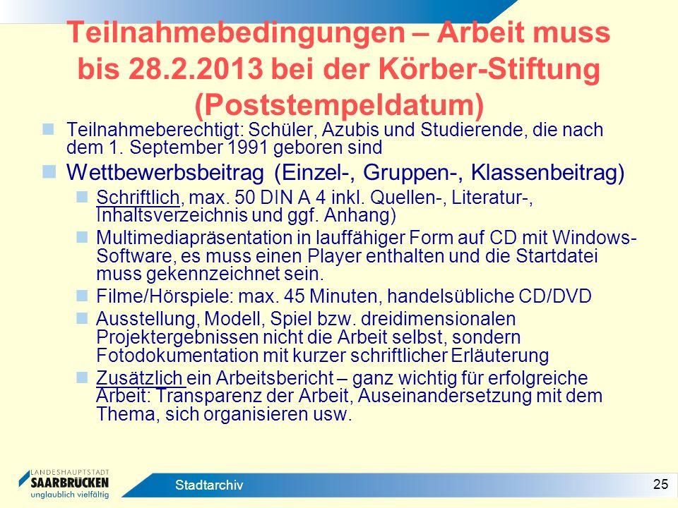 25 Stadtarchiv Teilnahmebedingungen – Arbeit muss bis 28.2.2013 bei der Körber-Stiftung (Poststempeldatum) Teilnahmeberechtigt: Schüler, Azubis und St