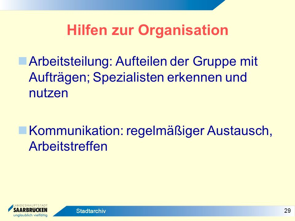 29 Stadtarchiv Hilfen zur Organisation Arbeitsteilung: Aufteilen der Gruppe mit Aufträgen; Spezialisten erkennen und nutzen Kommunikation: regelmäßige