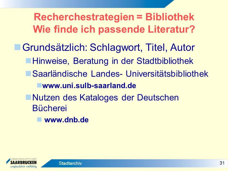 31 Stadtarchiv Recherchestrategien = Bibliothek Wie finde ich passende Literatur? Grundsätzlich: Schlagwort, Titel, Autor Hinweise, Beratung in der St