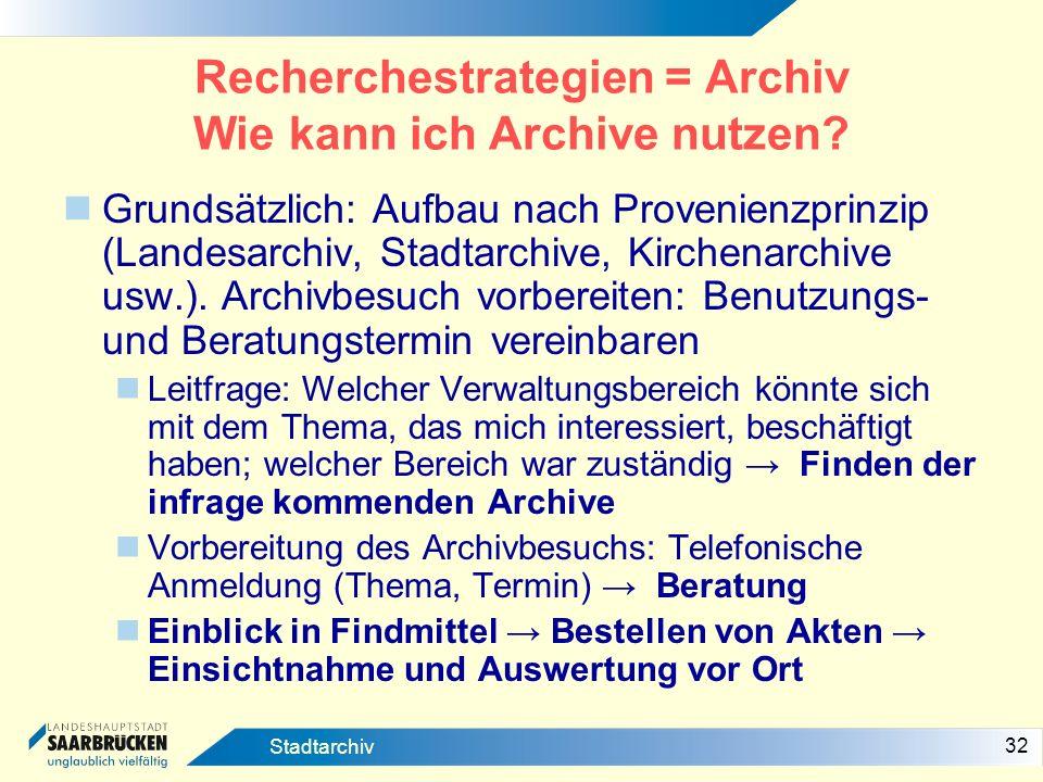 32 Stadtarchiv Recherchestrategien = Archiv Wie kann ich Archive nutzen? Grundsätzlich: Aufbau nach Provenienzprinzip (Landesarchiv, Stadtarchive, Kir