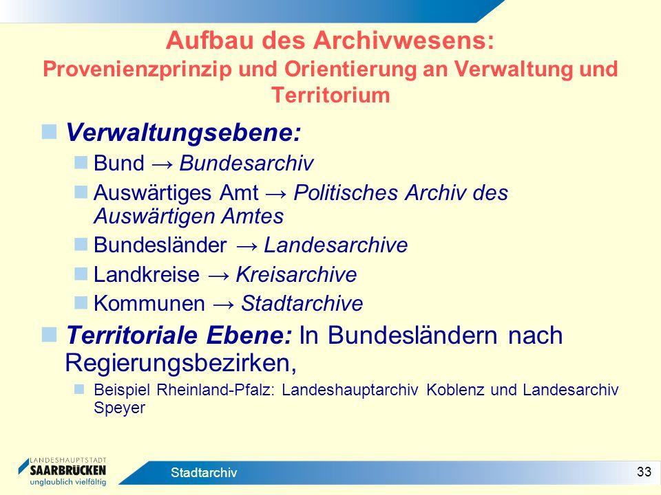 33 Stadtarchiv Aufbau des Archivwesens: Provenienzprinzip und Orientierung an Verwaltung und Territorium Verwaltungsebene: Bund Bundesarchiv Auswärtig