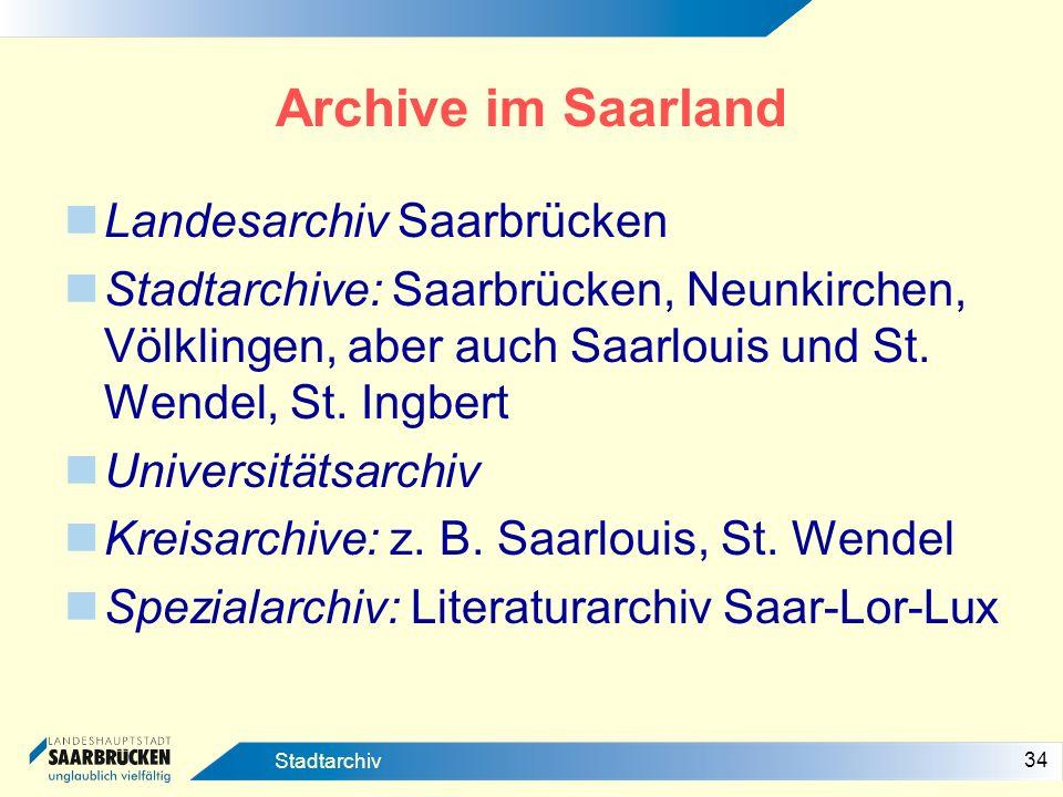 34 Stadtarchiv Archive im Saarland Landesarchiv Saarbrücken Stadtarchive: Saarbrücken, Neunkirchen, Völklingen, aber auch Saarlouis und St. Wendel, St