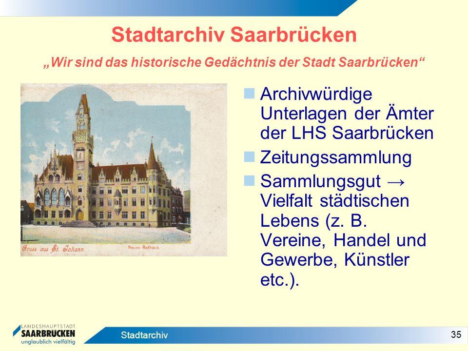 35 Stadtarchiv Stadtarchiv Saarbrücken Wir sind das historische Gedächtnis der Stadt Saarbrücken Archivwürdige Unterlagen der Ämter der LHS Saarbrücke