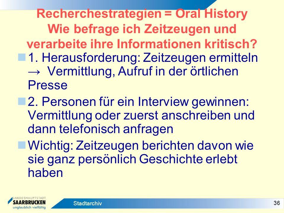 36 Stadtarchiv Recherchestrategien = Oral History Wie befrage ich Zeitzeugen und verarbeite ihre Informationen kritisch? 1. Herausforderung: Zeitzeuge
