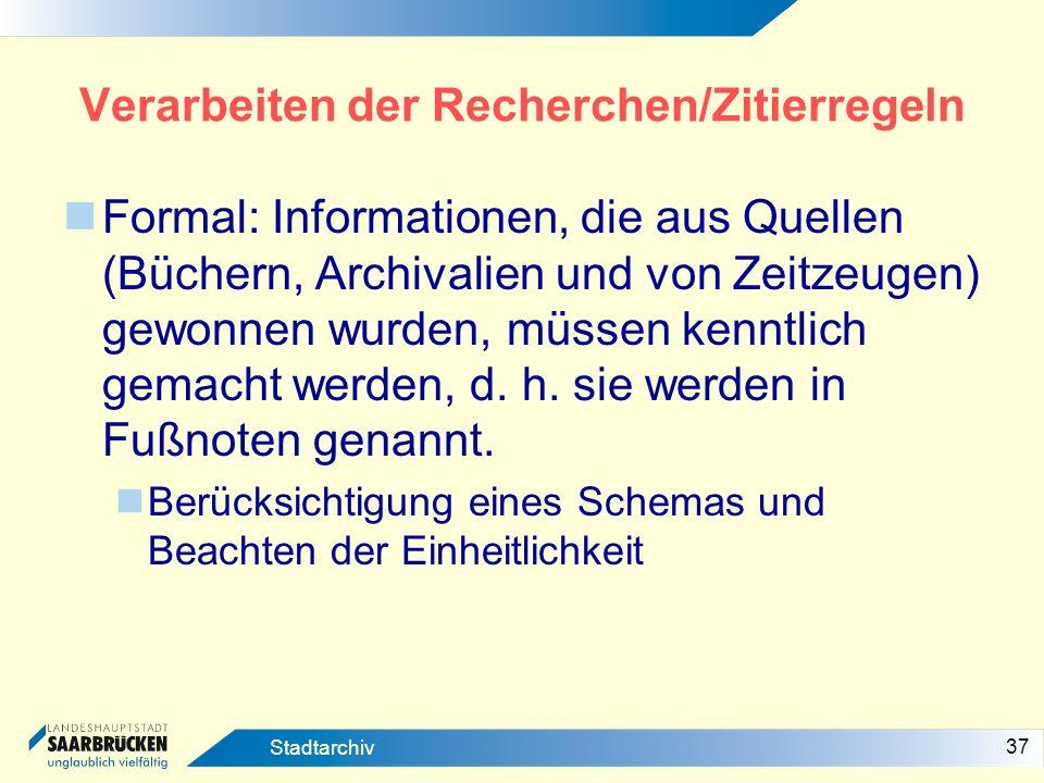 37 Stadtarchiv Verarbeiten der Recherchen/Zitierregeln Formal: Informationen, die aus Quellen (Büchern, Archivalien und von Zeitzeugen) gewonnen wurde