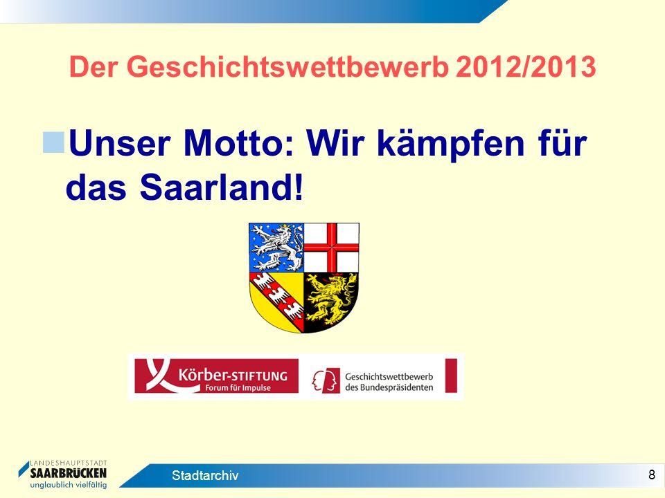 8 Stadtarchiv Der Geschichtswettbewerb 2012/2013 Unser Motto: Wir kämpfen für das Saarland!