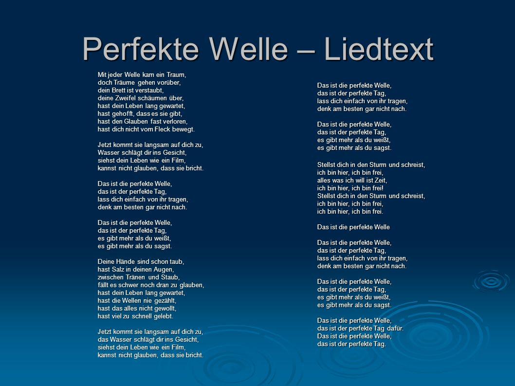 Perfekte Welle – Liedtext Mit jeder Welle kam ein Traum, doch Träume gehen vorüber, dein Brett ist verstaubt, deine Zweifel schäumen über, hast dein L