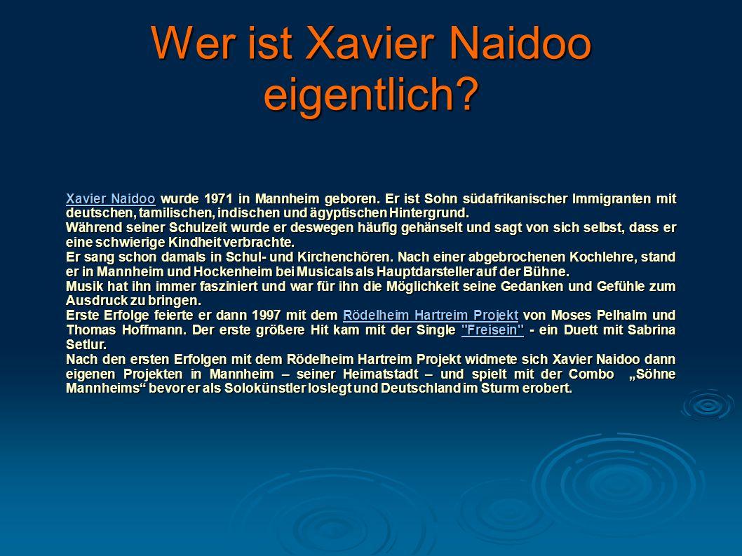 Wer ist Xavier Naidoo eigentlich? Xavier NaidooXavier Naidoo wurde 1971 in Mannheim geboren. Er ist Sohn südafrikanischer Immigranten mit deutschen, t