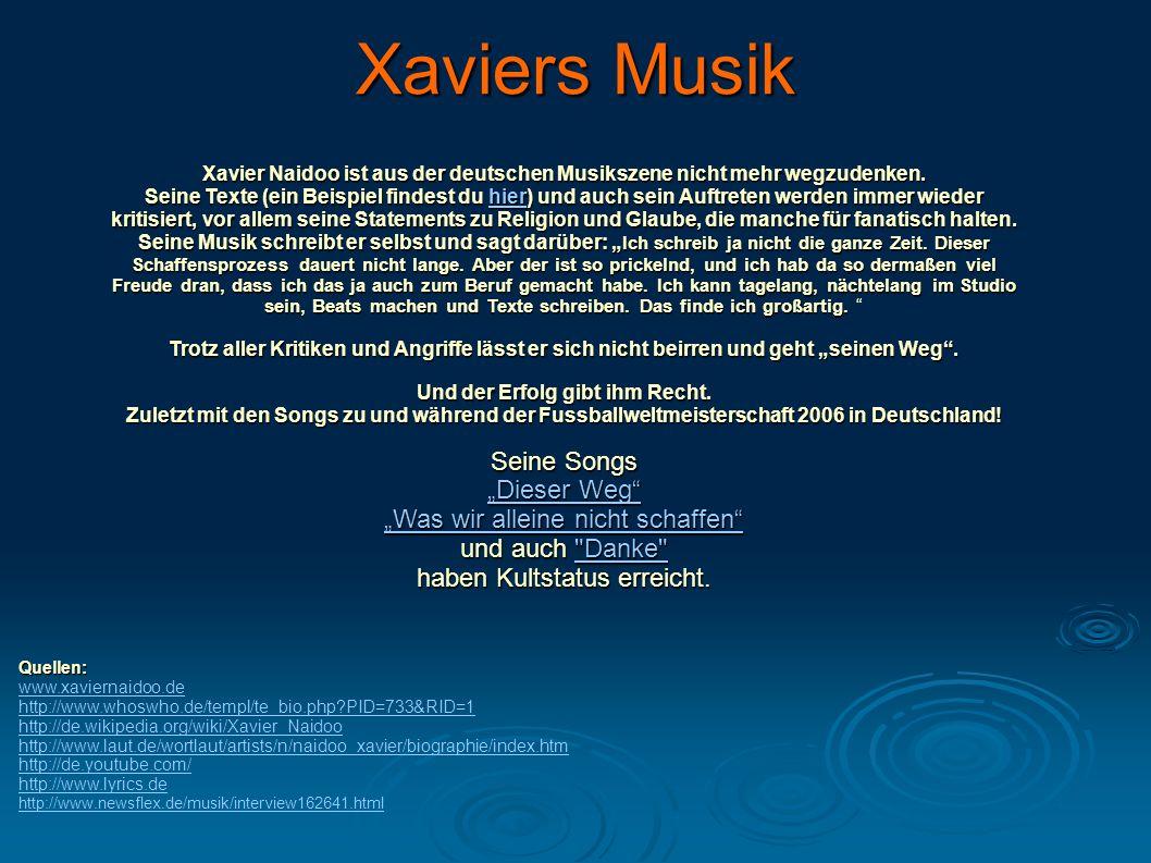 Xaviers Musik Xavier Naidoo ist aus der deutschen Musikszene nicht mehr wegzudenken. Seine Texte (ein Beispiel findest du hier) und auch sein Auftrete