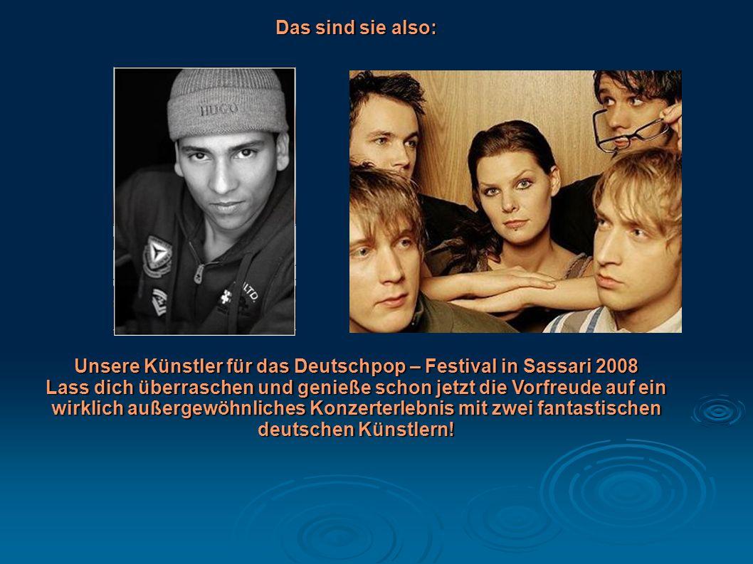 Das sind sie also: Unsere Künstler für das Deutschpop – Festival in Sassari 2008 Lass dich überraschen und genieße schon jetzt die Vorfreude auf ein w