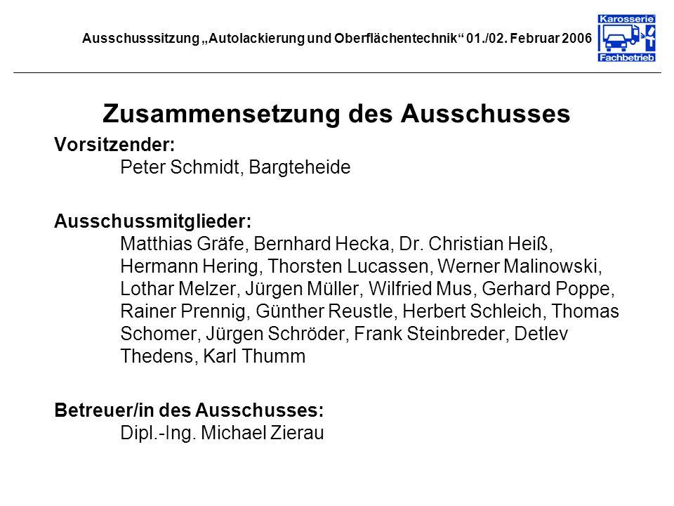 Ausschusssitzung Autolackierung und Oberflächentechnik 01./02. Februar 2006 Zusammensetzung des Ausschusses Vorsitzender: Peter Schmidt, Bargteheide A