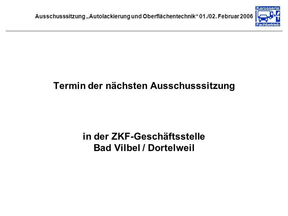 Ausschusssitzung Autolackierung und Oberflächentechnik 01./02. Februar 2006 Termin der nächsten Ausschusssitzung in der ZKF-Geschäftsstelle Bad Vilbel