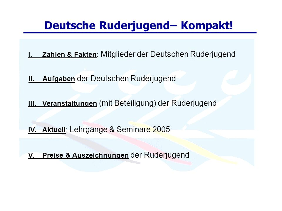I.Zahlen & Fakten: Mitglieder der Deutschen Ruderjugend Deutsche Ruderjugend– Kompakt! II.Aufgaben der Deutschen Ruderjugend V.Preise & Auszeichnungen