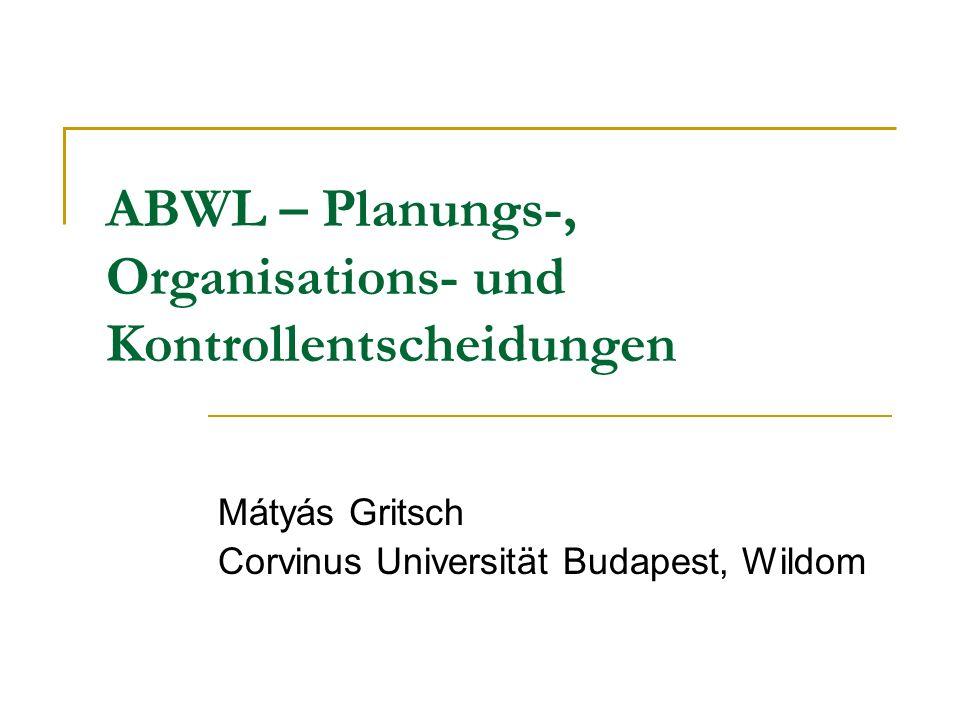 ABWL – Planungs-, Organisations- und Kontrollentscheidungen Mátyás Gritsch Corvinus Universität Budapest, Wildom