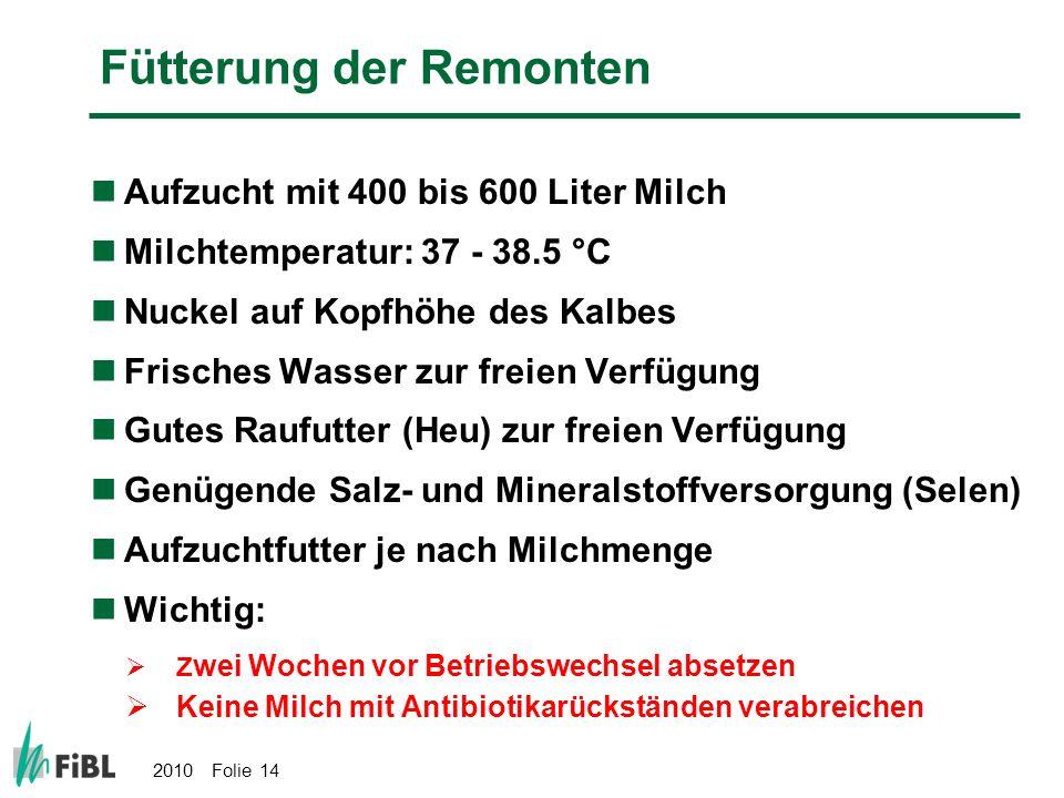 2010 Folie 14 Fütterung der Remonten Aufzucht mit 400 bis 600 Liter Milch Milchtemperatur: 37 - 38.5 °C Nuckel auf Kopfhöhe des Kalbes Frisches Wasser