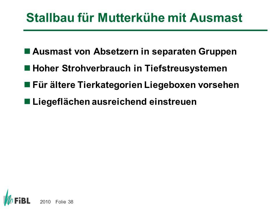 2010 Folie 38 Stallbau für Mutterkühe mit Ausmast Ausmast von Absetzern in separaten Gruppen Hoher Strohverbrauch in Tiefstreusystemen Für ältere Tier