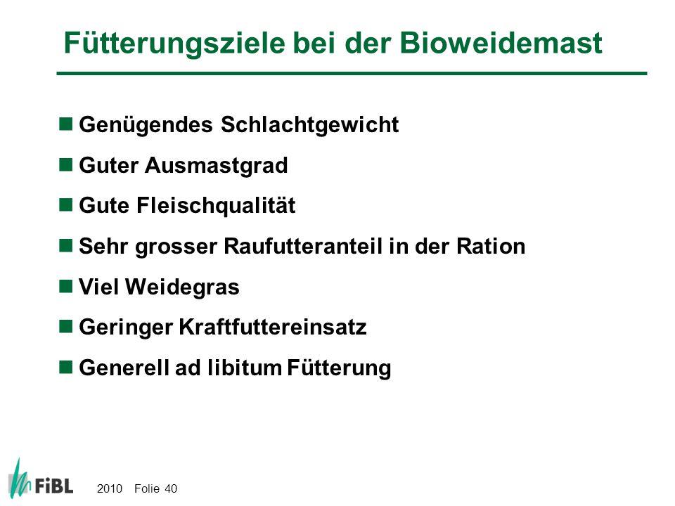 2010 Folie 40 Fütterungsziele bei der Bioweidemast Genügendes Schlachtgewicht Guter Ausmastgrad Gute Fleischqualität Sehr grosser Raufutteranteil in d