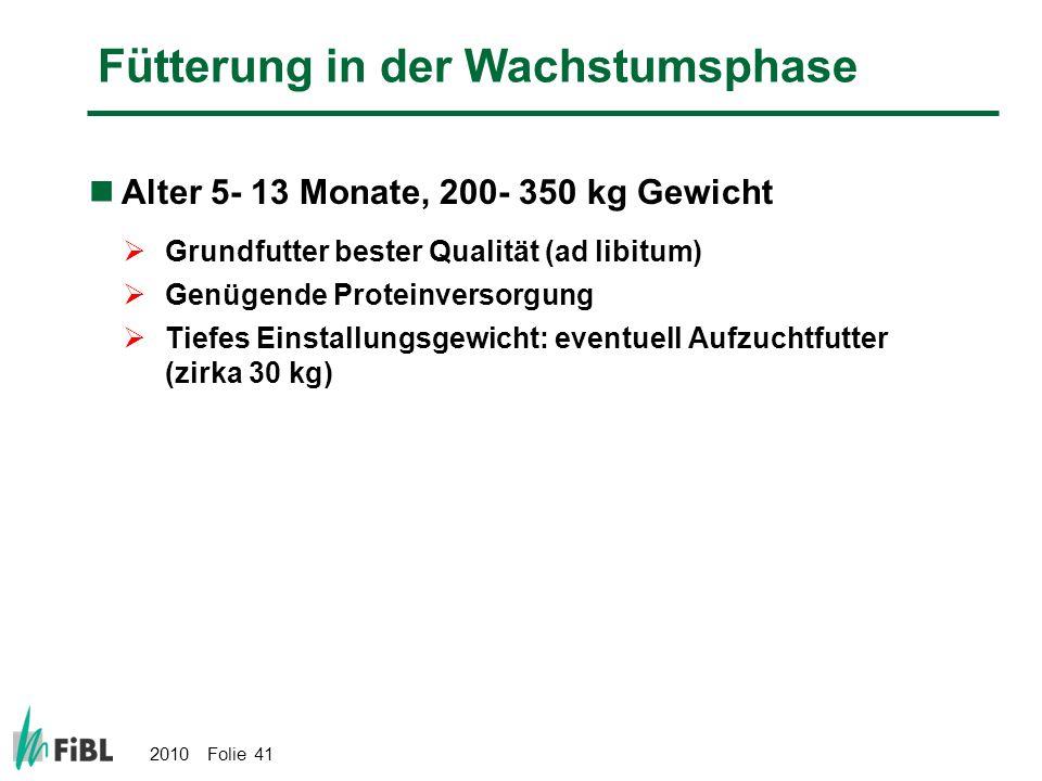 2010 Folie 41 Fütterung in der Wachstumsphase Alter 5- 13 Monate, 200- 350 kg Gewicht Grundfutter bester Qualität (ad libitum) Genügende Proteinversor
