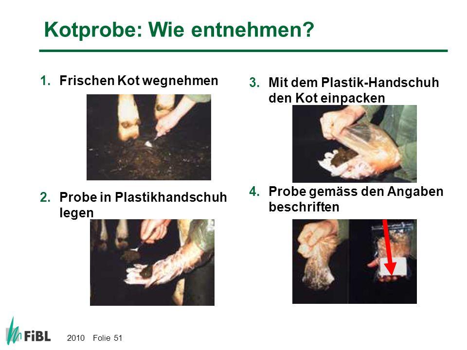 2010 Folie 51 Kotprobe: Wie entnehmen? 1.Frischen Kot wegnehmen 2.Probe in Plastikhandschuh legen 3.Mit dem Plastik-Handschuh den Kot einpacken 4.Prob