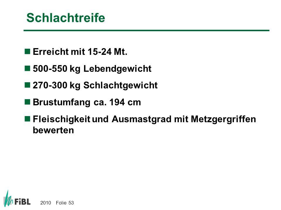 2010 Folie 53 Schlachtreife Erreicht mit 15-24 Mt. 500-550 kg Lebendgewicht 270-300 kg Schlachtgewicht Brustumfang ca. 194 cm Fleischigkeit und Ausmas