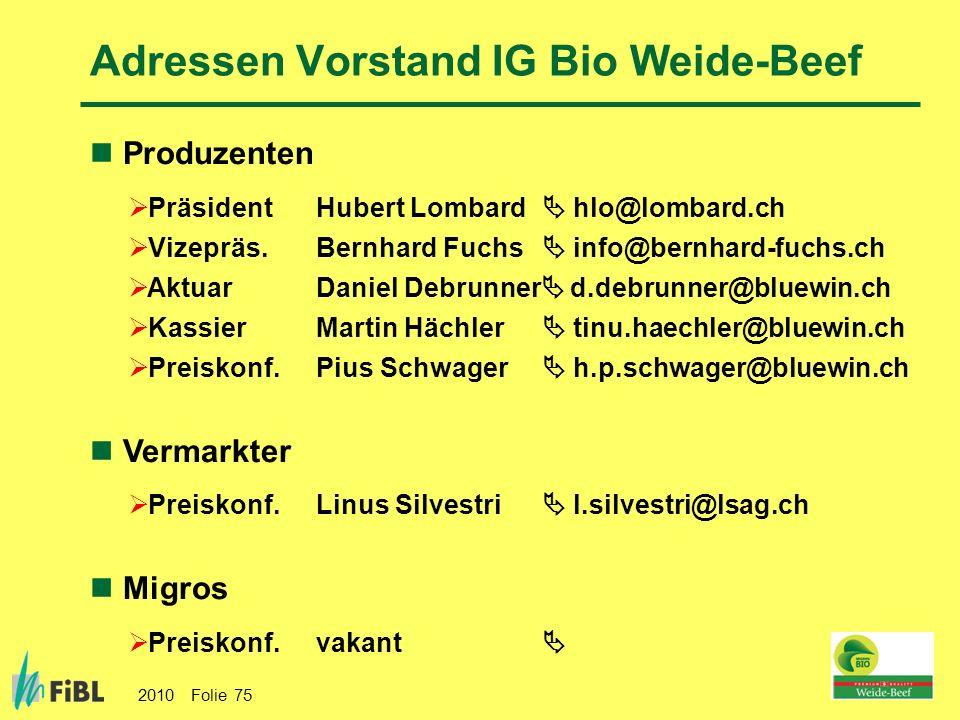 2010 Folie 75 Adressen Vorstand IG Bio Weide-Beef Produzenten Präsident Hubert Lombard hlo@lombard.ch Vizepräs. Bernhard Fuchs info@bernhard-fuchs.ch