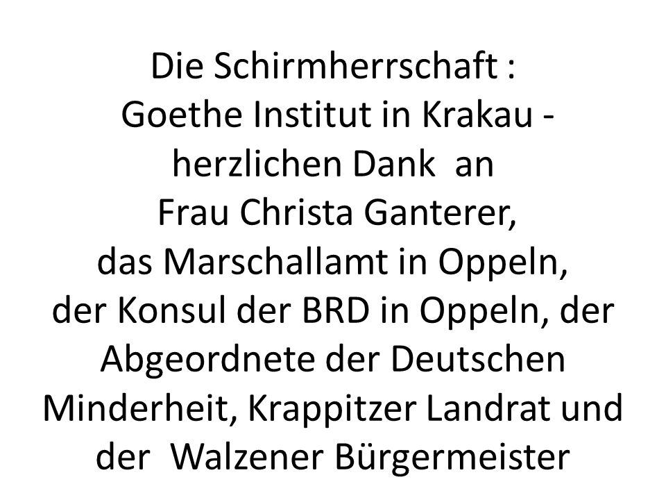 Die Schirmherrschaft : Goethe Institut in Krakau - herzlichen Dank an Frau Christa Ganterer, das Marschallamt in Oppeln, der Konsul der BRD in Oppeln, der Abgeordnete der Deutschen Minderheit, Krappitzer Landrat und der Walzener Bürgermeister