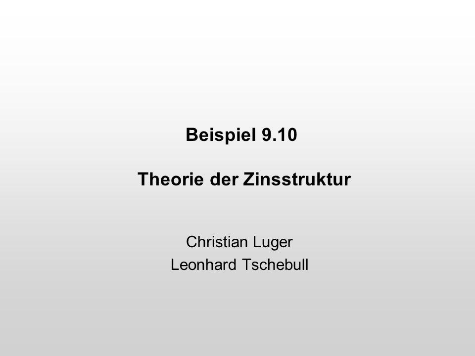 Beispiel 9.10 Theorie der Zinsstruktur Christian Luger Leonhard Tschebull