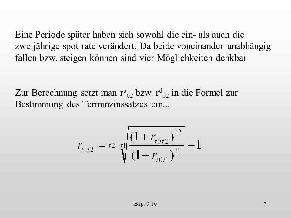 Bsp. 9.107 Eine Periode später haben sich sowohl die ein- als auch die zweijährige spot rate verändert. Da beide voneinander unabhängig fallen bzw. st