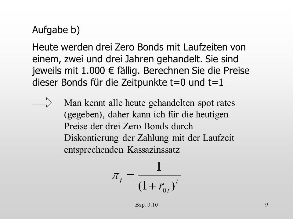 Bsp. 9.109 Aufgabe b) Heute werden drei Zero Bonds mit Laufzeiten von einem, zwei und drei Jahren gehandelt. Sie sind jeweils mit 1.000 fällig. Berech
