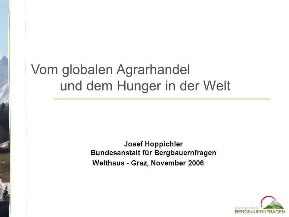Vom globalen Agrarhandel und dem Hunger in der Welt Josef Hoppichler Bundesanstalt für Bergbauernfragen Welthaus - Graz, November 2006