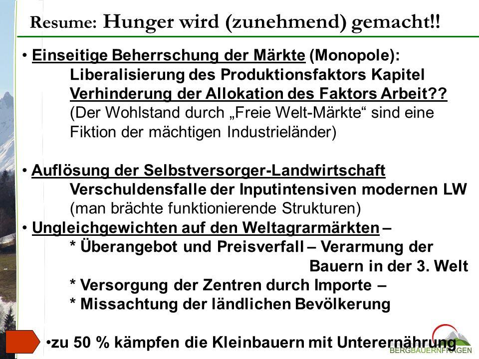 Resume: Hunger wird (zunehmend) gemacht!! Einseitige Beherrschung der Märkte (Monopole): Liberalisierung des Produktionsfaktors Kapitel Verhinderung d