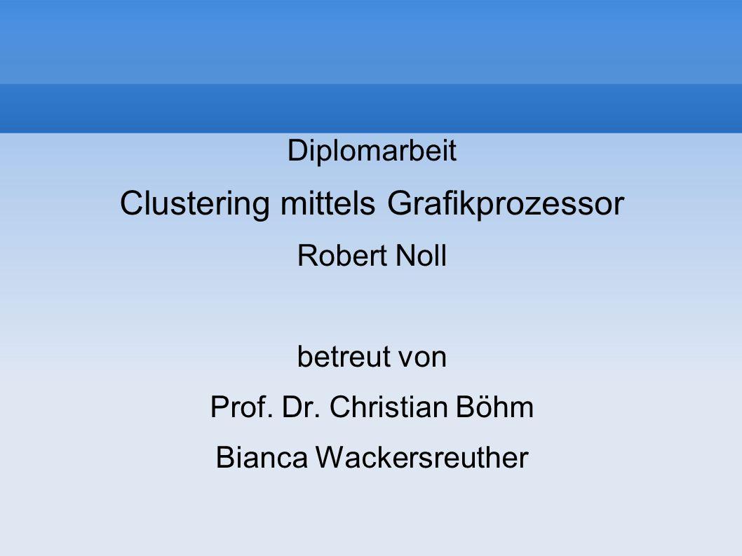 Diplomarbeit Clustering mittels Grafikprozessor Robert Noll betreut von Prof. Dr. Christian Böhm Bianca Wackersreuther