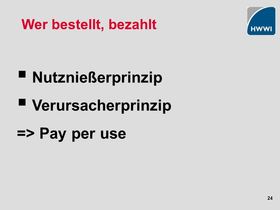 24 Wer bestellt, bezahlt Nutznießerprinzip Verursacherprinzip => Pay per use