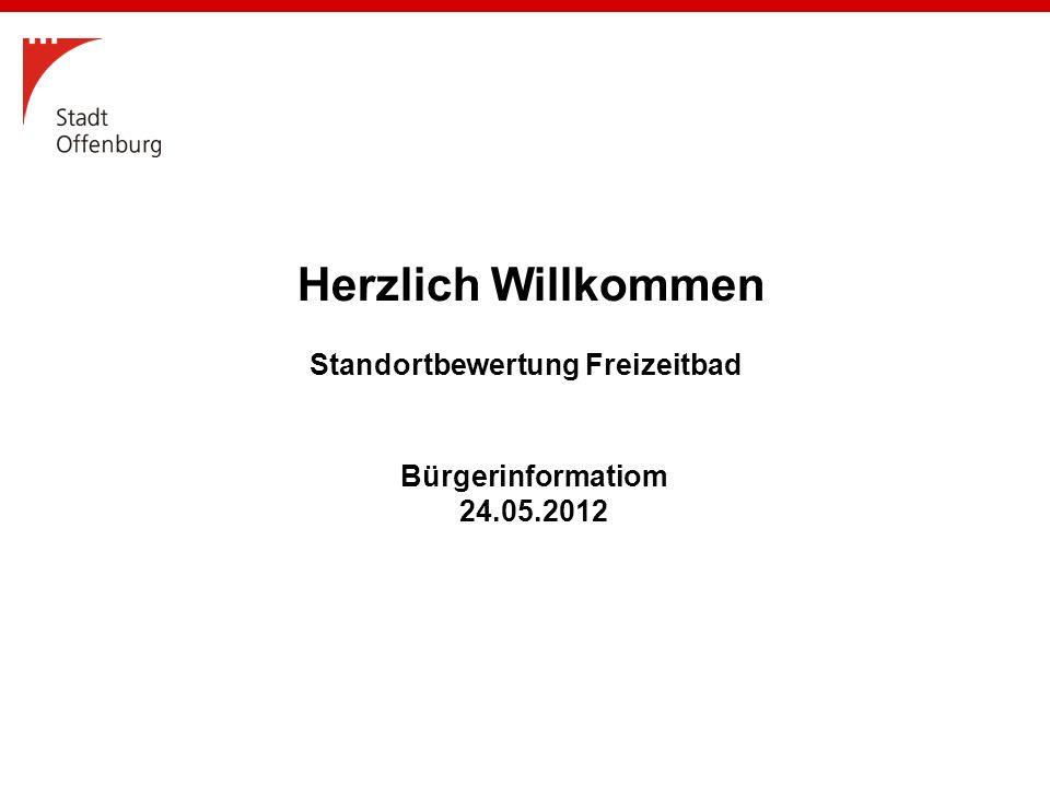Bürgerinformatiom 24.05.2012 Herzlich Willkommen Standortbewertung Freizeitbad