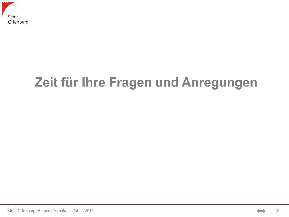 Stadt Offenburg, Bürgerinformation – 24.05.2012 16 Zeit für Ihre Fragen und Anregungen