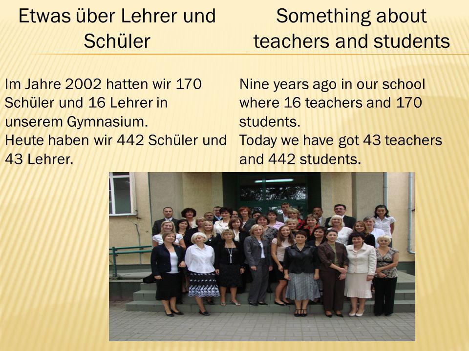 Etwas über Lehrer und Schüler Something about teachers and students Im Jahre 2002 hatten wir 170 Schüler und 16 Lehrer in unserem Gymnasium.