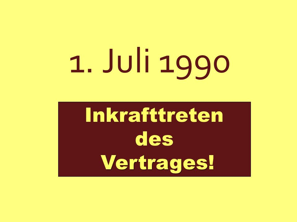 1. Juli 1990 Inkrafttreten des Vertrages Vertrages!