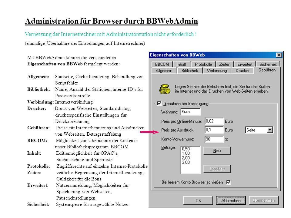 Administration für Browser durch BBWebAdmin Mit BBWebAdmin können die verschiedenen Eigenschaften von BBWeb festgelegt werden: Allgemein: Startseite, Cache-benutzung, Behandlung von Scriptfehler Bibliothek: Name, Anzahl der Stationen, interne IDs für Passwortkontrolle Verbindung: Internetverbindung Drucker: Druck von Webseiten, Standarddialog, druckerspezifische Einstellungen für Druckabrechnung Gebühren: Preise für Internetbenutzung und Ausdrucken von Webseiten, Betragsstaffelung BBCOM: Möglichkeit zur Übernahme der Kosten in unser Bibliotheksprogramm BBCOM Inhalt: Editiermöglichkeit für OPACs, Suchmaschine und Sperrliste Protokolle: Zugriffsrechte auf einzelne Internet-Protokolle Zeiten: zeitliche Begrenzung der Internetbenutzung, Gültigkeit für die Bons Erweitert: Nutzeranmeldung, Möglichkeiten für Speicherung von Webseiten, Pauseneinstellungen Sicherheit: Systemsperre für ausgewählte Nutzer Vernetzung der Internetrechner mit Administratorstation nicht erforderlich .