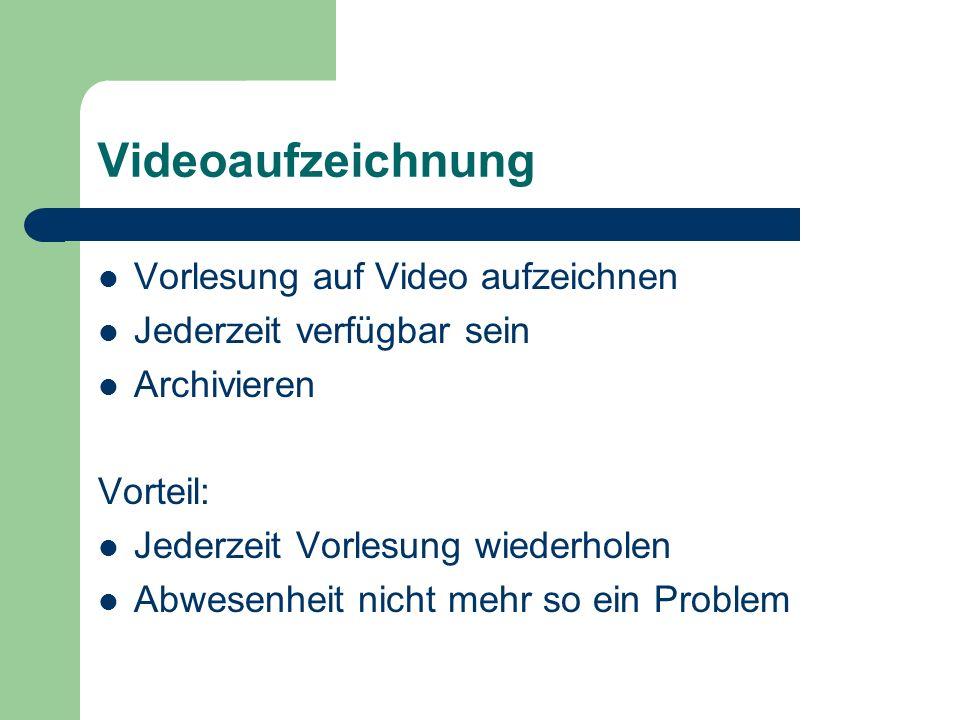 Videoaufzeichnung Vorlesung auf Video aufzeichnen Jederzeit verfügbar sein Archivieren Vorteil: Jederzeit Vorlesung wiederholen Abwesenheit nicht mehr so ein Problem