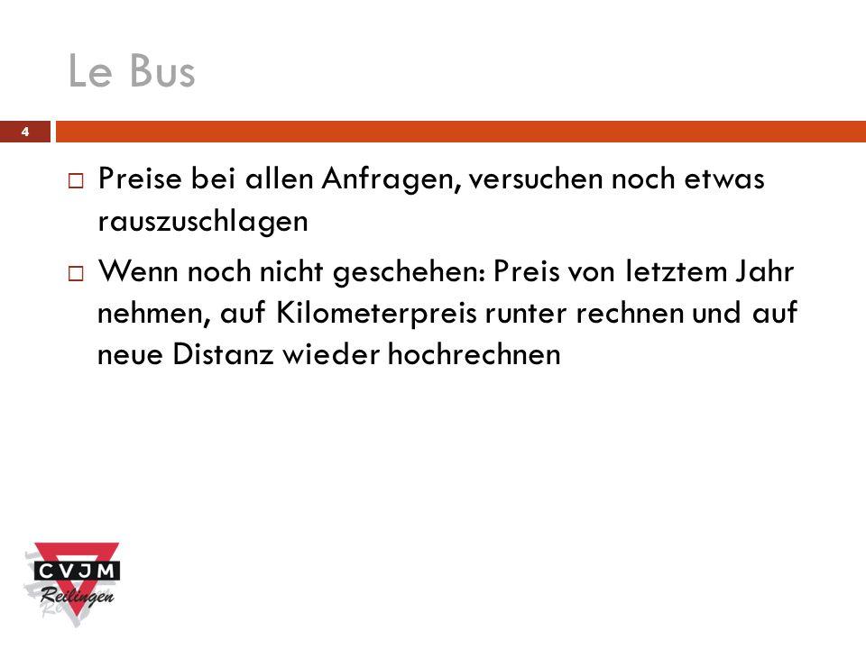 Le Bus 4 Preise bei allen Anfragen, versuchen noch etwas rauszuschlagen Wenn noch nicht geschehen: Preis von letztem Jahr nehmen, auf Kilometerpreis runter rechnen und auf neue Distanz wieder hochrechnen