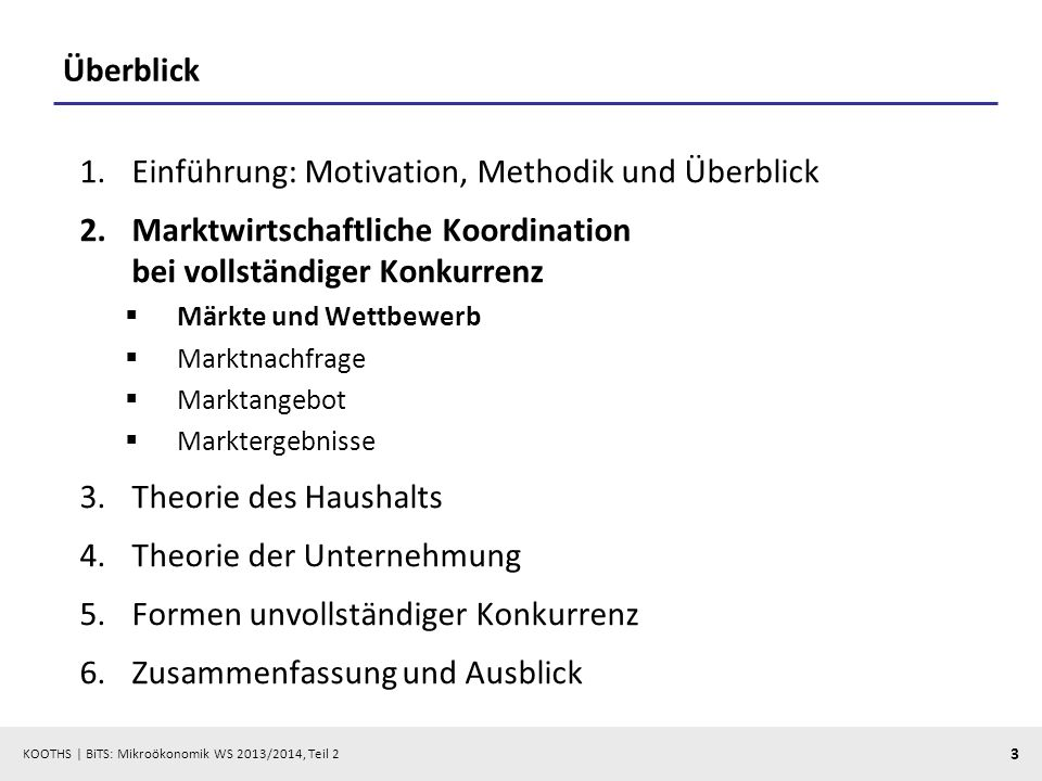 KOOTHS | BiTS: Mikroökonomik WS 2013/2014, Teil 2 3 Überblick 1.Einführung: Motivation, Methodik und Überblick 2.Marktwirtschaftliche Koordination bei